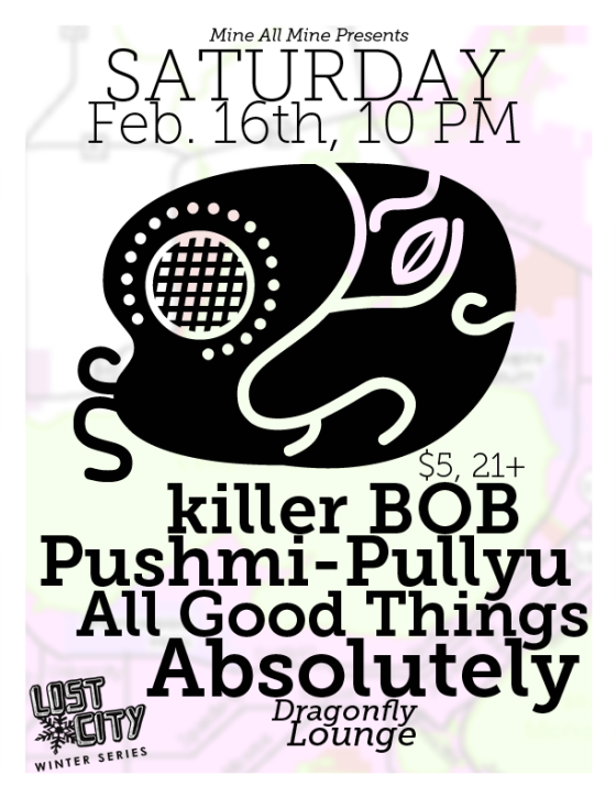 2-16-2013 - Pushmi-Pullyu, All Good Things, killer BOB, Absolutely